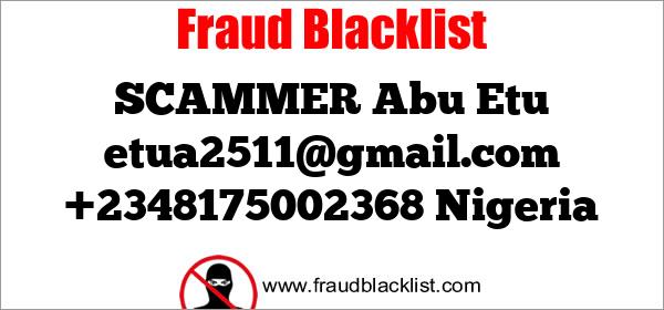 SCAMMER Abu Etu etua2511@gmail.com +2348175002368 Nigeria